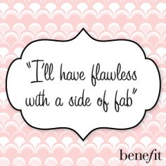 Benefit words of wisdom: I'll have flawless with a side of fab.