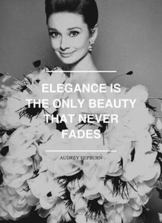 Elegance is the only beauty that never fades - Audrey Hepburn