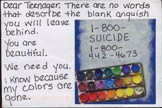 Dear Teenager, There are no words that describe the blank anguish you will leave behind. You are beautiful. We need you. I know because my colors are gone. 1-800-SUICIDE