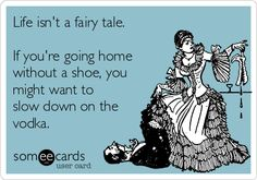 Life isn't a fairy tale. If you're going home without a shoe, you might want to slow down on the vodka.