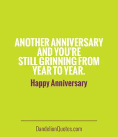 Another anniversary and you're still grinning from year to year. Happy Anniversary http://dandelionquotes.com/another-anniversary-and-youre-still-grinning