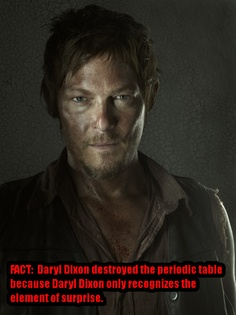 Daryl Dixon destroyed the periodic table because Daryl Dixon only recognizes the element of surprise.