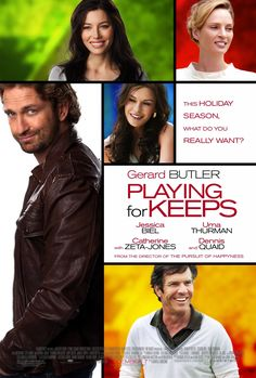  Playing for Keeps [2012]  Gerard Butler Jessica Biel, Catherine Zeta-Jones Dennis Quaid Uma Thurman Genre:Comedy, Romance, Sport Rating: for some sexual situations, language and a brief intense image:1 hour 35 minutes a romantic comedy about a charming, down-on-his luck former soccer star (Butler) who returns home to put his life back together. Looking for a way to rebuild his relationship with his son, he gets roped into coaching the boy's soccer team. But his attempts to finally become