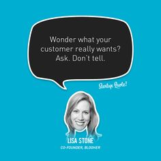 Wonder what your customer really wants? Ask. Don't tell.  Lisa Stone  #startupquote #startup #blogher #lisastone