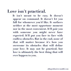 """""""It surfaces neither at the most opportune moment nor in the most convenient... it'll put you face to face with endless obstacles, but in the end, none of that will matter because it's how you overcome its obstacles that will define your love ... Love is ultimately the best thing that will happen to you."""""""