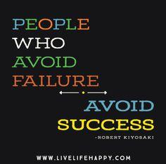 People who avoid failure avoid success. -Robert Kiyosaki