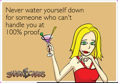Never water yourself down for someone who can't handle you at100% proof. 100 proof, cant handl