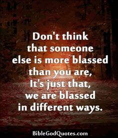Don't think that someone else is more blassed than you are, It's just that, we are blassed in different ways.