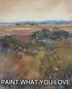Paint what you love! > Good advice for artists!