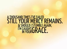 """A thousand times I've failed - still Your mercy remains - & should I stumble again, I'm caught in Your grace."" - Hillsong, ""From the Inside Out"""