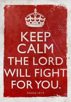 Keep Calm. God will fight for you. I must be reminded of this daily.