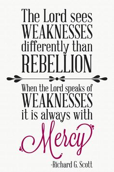 """""""The Lord sees weaknesses differently than rebellion.  When the Lord speaks of weaknesses it is always with mercy.""""  """"Personal Strength Through the Atonement of Jesus Christ,"""" by Richard G. Scott, General Conference, Oct. 2013"""