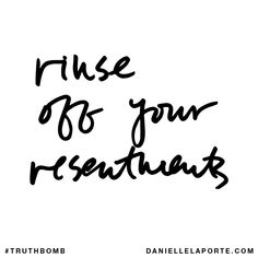 Rinse off your resentments. Subscribe: DanielleLaPorte.com #Truthbomb #Words #Quotes