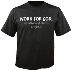 Work For God...  The Retirement benefits are great.  JT203    $10.95