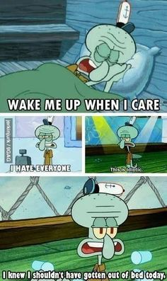 The moment when you realize that you grew up to be Squidward