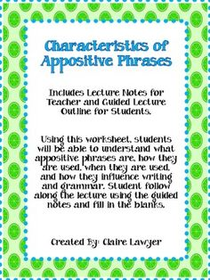 Includes Lecture Notes for Teacher and Guided Lecture Outline for Students.       Using this worksheet, students will be able to understand what appositive phrases are, how they are used, when they are used, and how they influence writing and grammar. Student follow along the lecture using the guided notes and fill in the blanks.