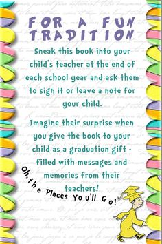 Awesome idea with Dr. Suess' Oh The Places You'll Go!  Take into your child's teacher at end of year for them to sign and write a note to your child, then give to child at high school graduation!