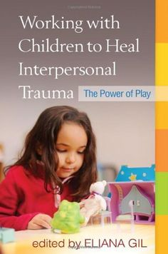 Working with Children to Heal Interpersonal Trauma: The Power of Play.