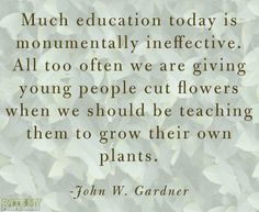 """Much education today is monumentally ineffective. All too often we are giving young people cut flowers when we should be teaching them to grow their own plants."" - John W. Gardner More education-related quotes here."