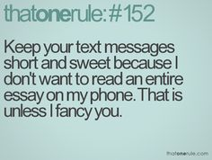 Keep your text messages short and sweet because I don't wan to read an entire essay on my phone. That is unless I fancy you.