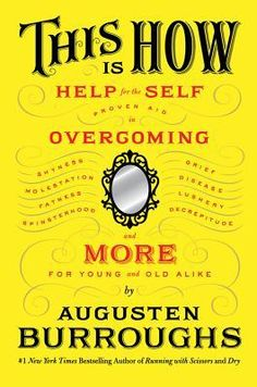 This Is How: Proven Aid in Overcoming Shyness, Molestation, Fatness, Spinsterhood, Grief, Disease, Lushery, Decrepitude & More. For Young and Old Alike (Augusten Burroughs, 2012)