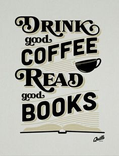 Drink Good Coffee! Read Good Books!