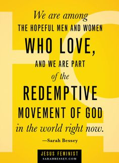 We are among the hopeful men and women who love, and we are part of the redemptive movement of God in the world right now.