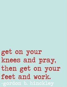 """""""Get on your knees and pray, then get on your feet and work."""" - Gordon B Hinckley"""