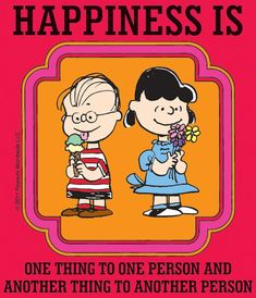 Happiness is One Thing to One Person and Another Thing to Another Person.