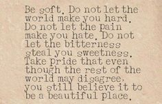 Be soft. Don't let the world make you hard…