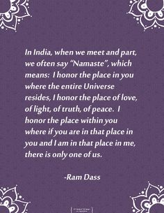 The beautiful salutation Namaste as interpreted by Ram Dass. I am so grateful to him for reminding us all to be in the present and practice compassion.