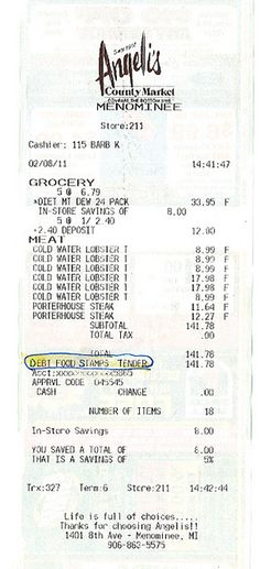"Grocery receipt found in the parking lot in Menominee, Michigan, The 1  in 7 Americans currently on food  stamps certainly  appreciate the opportunity to dine on lobster and porterhouse steak  at  YOUR EXPENSE.  What's  for dinner at your  house tonight?    ""How's  that hope-y, change-y stuff working out for ya'?""    Is This A Great Country or What......"