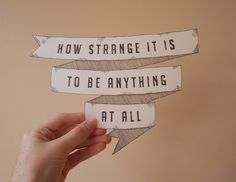 How strange it is to be anything at all.