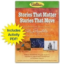 Stories That Matter, Stories That Move   After journeying around the world in the festival circuit for the last several years, we're happy to make the FableVision Stories that Matter animated film collection available on DVD. The short films include  Peter H. Reynolds' inspirational stories The Blue Shoe, Living Forever, and He Was Me. These award-winning animated films are simple metaphors that can be used with students or in professional development for educators.