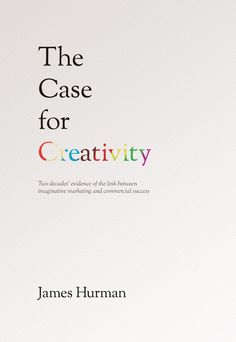 """The Case for Creativity - Two decade's evidence of the link between imaginative marketing and commercial success"", James Hurman"