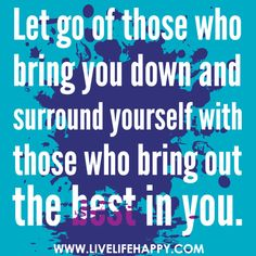 Let go of those who bring you down and surround yourself with those who bring out the best in you.  by deeplifequotes, via Flickr