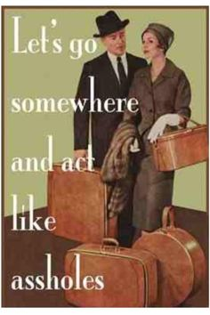Let's go somewhere and act like assholes.