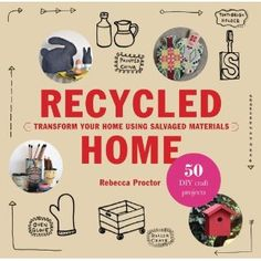 Recycled Home: Transform Your Home Using Salvaged Materials: 50 Step-by-Step Craft Projects Using Salvaged Materials