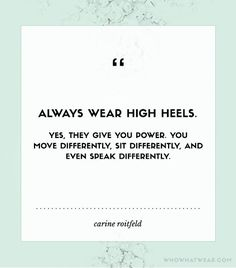 """@Alexandra M What Wear - """"Always wear high heels. Yes, they give you power. You move differently, sit differently, and even speak differently."""" - Carine Roitfeld"""
