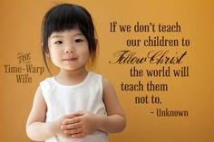 If we don't teach our children to follow Christ the world will teach them not to. ~ Unknown | Time-Warp Wife