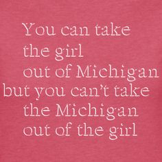 "New Design - ""Take the girl out of Michigan..."" @ www.downwithdetroit.com   #Michigan"