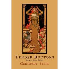 """Gertrude Stein's Tender Buttons.    The best known of Gertrude Stein's """"hermetic"""" works, """"Tender Buttons"""" is one of the great Modern experiments in verse. Simultaneously considered to be a masterpiece of verbal Cubism, a modernist triumph, a spectacular failure, a collection of confusing gibberish, and an intentional hoax... the book contains a series of descriptions that defy conventional syntax."""