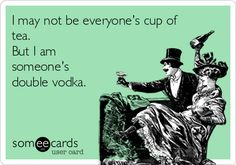 I may not be everyone's cup of tea. But I am someone's double vodka.