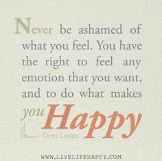 Never be ashamed of what you feel. You have the right to feel any emotion that you want, and to do what makes you happy. -Demi Lovato by deeplifequotes, via Flickr