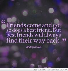 Best friends find their way back. Even after not talking to each other for pretty much a year even though they saw you all the time. Because best friends are worth it. :)