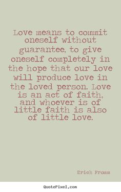 """Love is an act of faith, and whoever is of little faith is also of little love."" - Erich Fromm. <3"