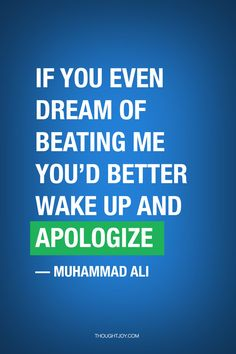 """""""If you even dream of beating me you'd better wake up and apologize""""  — Muhammad Ali"""