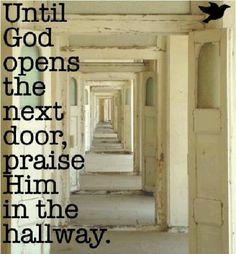Until God opens the next door, meet him in the hallway.