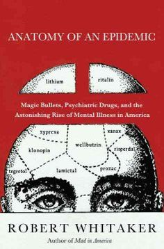 Anatomy of an epidemic : magic bullets, psychiatric drugs, and the astonishing rise of mental illness in America / Robert Whitaker