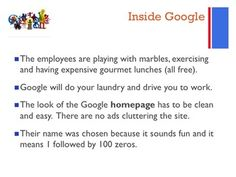 Google Activity  Students will watch a video about internet search giant Google.  Students will learn... Why is Google giving their employees free food, massages and doing their laundry? Why is creativity very important to a company like Google? What is Visual Search? What is Dogfooding according to Google Employees?  They will... * Compare Google to rival Bing.com * Explore the new office in Toronto Ontario
